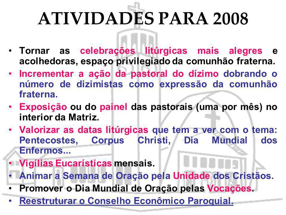 ATIVIDADES PARA 2008 Tornar as celebrações litúrgicas mais alegres e acolhedoras, espaço privilegiado da comunhão fraterna.