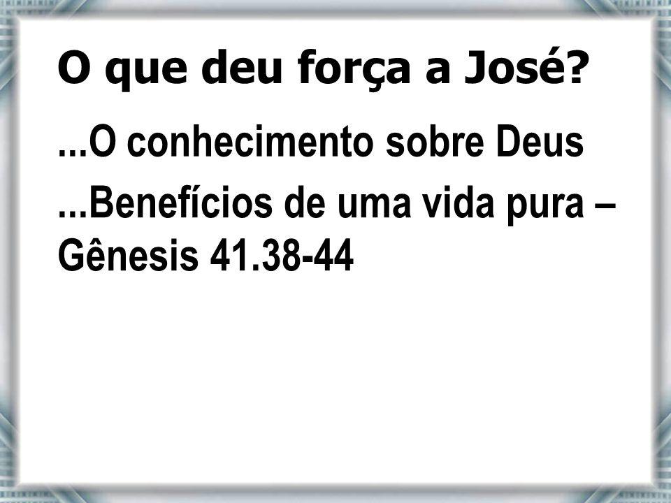 O que deu força a José. ...O conhecimento sobre Deus.