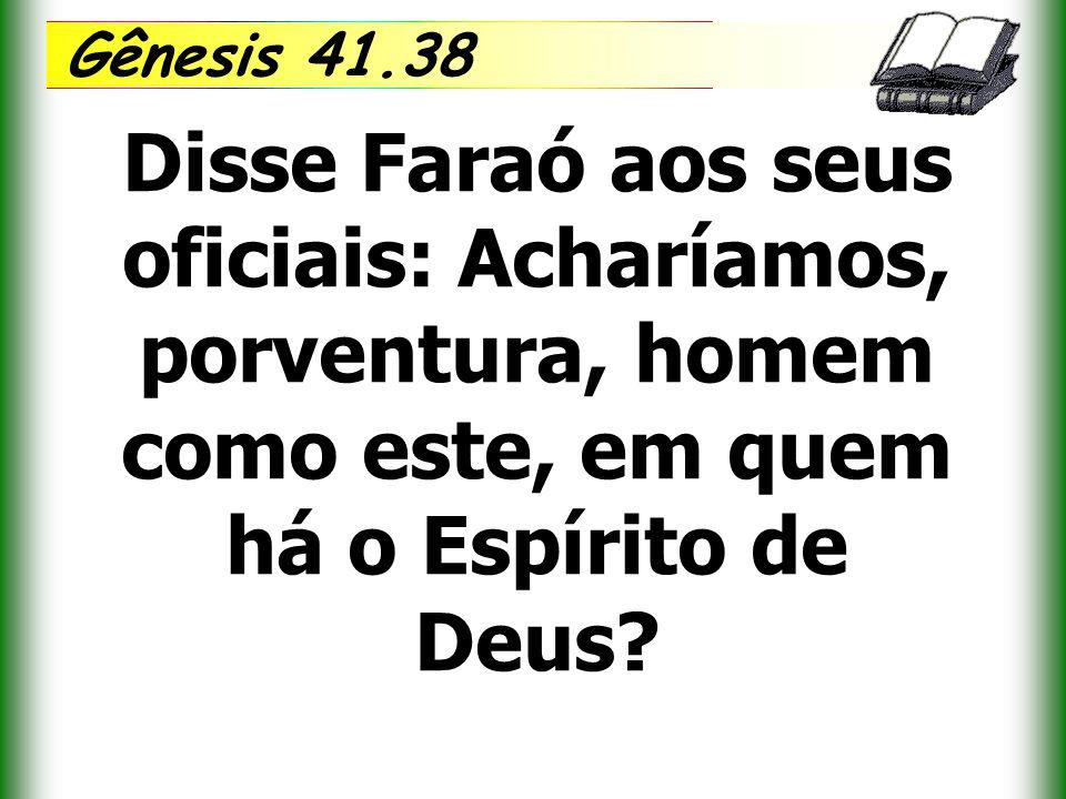 Gênesis 41.38 Disse Faraó aos seus oficiais: Acharíamos, porventura, homem como este, em quem há o Espírito de Deus