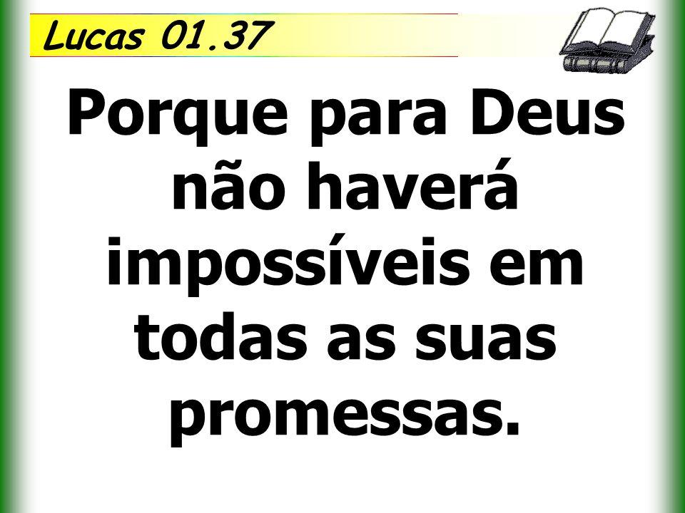 Porque para Deus não haverá impossíveis em todas as suas promessas.