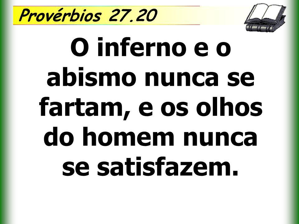 Provérbios 27.20 O inferno e o abismo nunca se fartam, e os olhos do homem nunca se satisfazem.