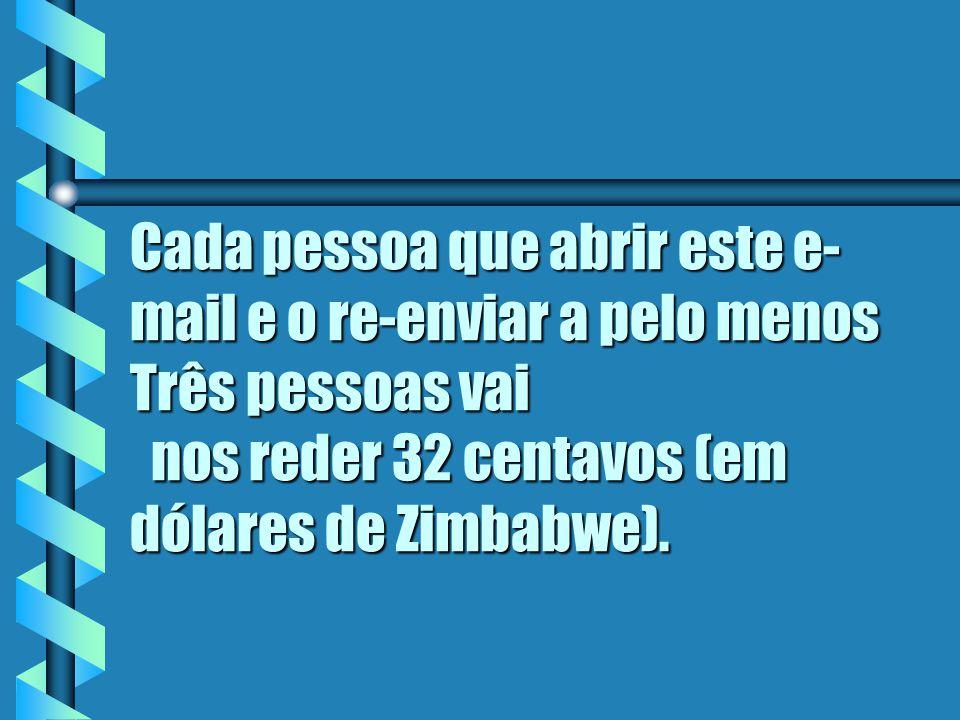 Cada pessoa que abrir este e-mail e o re-enviar a pelo menos Três pessoas vai nos reder 32 centavos (em dólares de Zimbabwe).