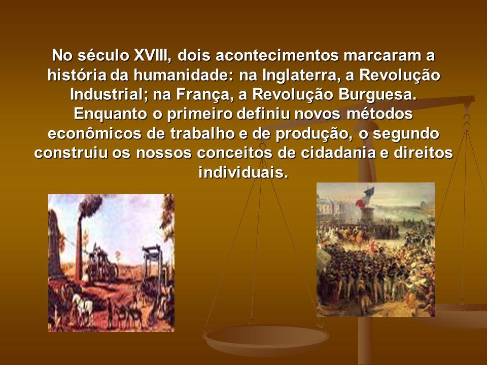 No século XVIII, dois acontecimentos marcaram a história da humanidade: na Inglaterra, a Revolução Industrial; na França, a Revolução Burguesa.