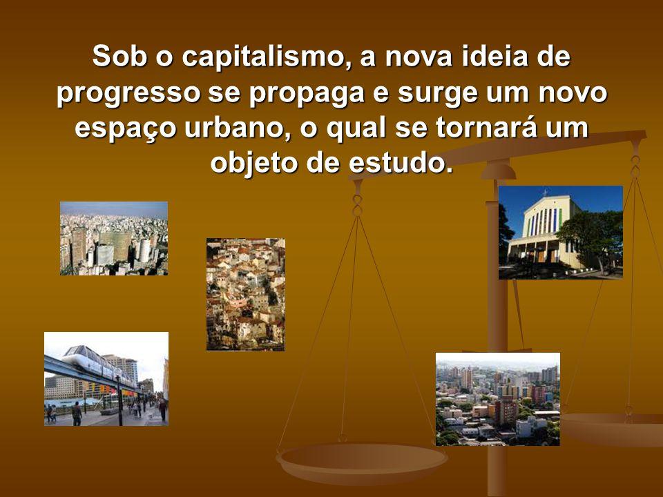 Sob o capitalismo, a nova ideia de progresso se propaga e surge um novo espaço urbano, o qual se tornará um objeto de estudo.