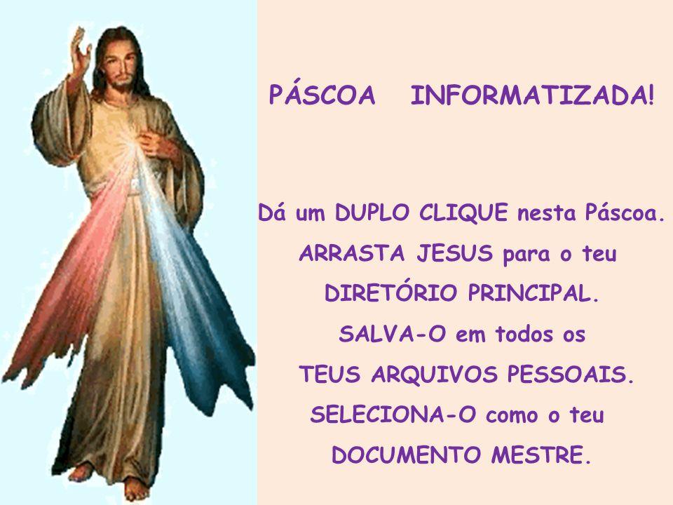 PÁSCOA INFORMATIZADA! Dá um DUPLO CLIQUE nesta Páscoa. ARRASTA JESUS para o teu. DIRETÓRIO PRINCIPAL. SALVA-O em todos os.