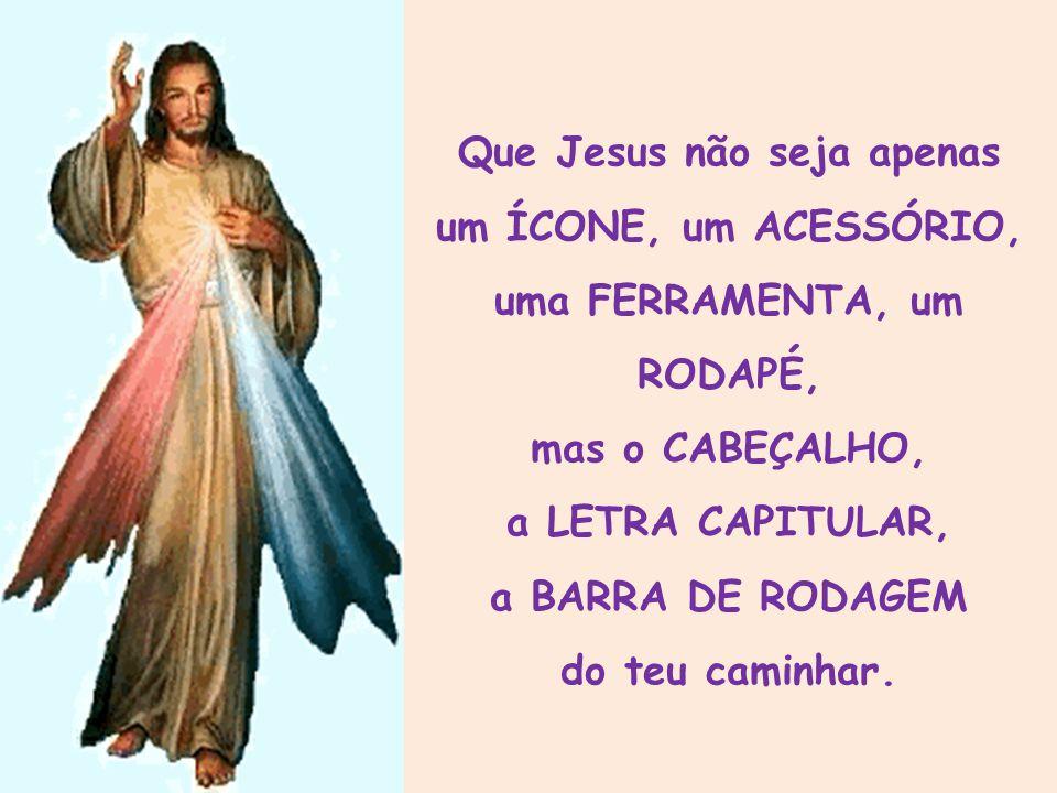 Que Jesus não seja apenas um ÍCONE, um ACESSÓRIO, uma FERRAMENTA, um RODAPÉ, mas o CABEÇALHO,