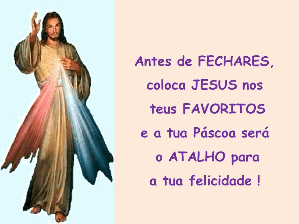 Antes de FECHARES, coloca JESUS nos teus FAVORITOS e a tua Páscoa será