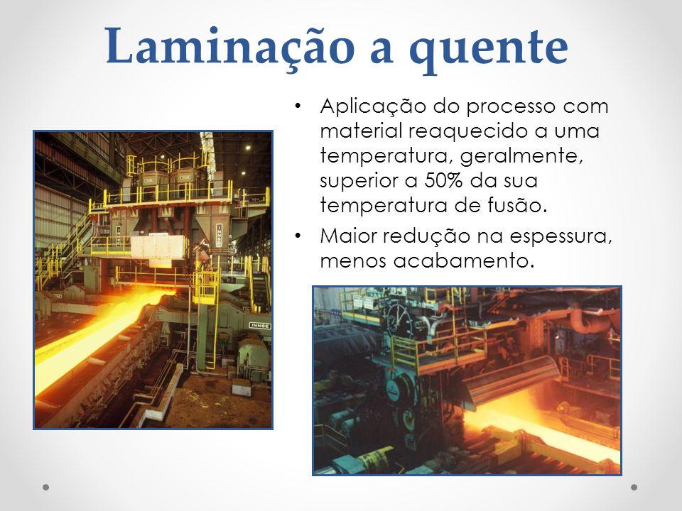 Laminação a quente Aplicação do processo com material reaquecido a uma temperatura, geralmente, superior a 50% da sua temperatura de fusão.