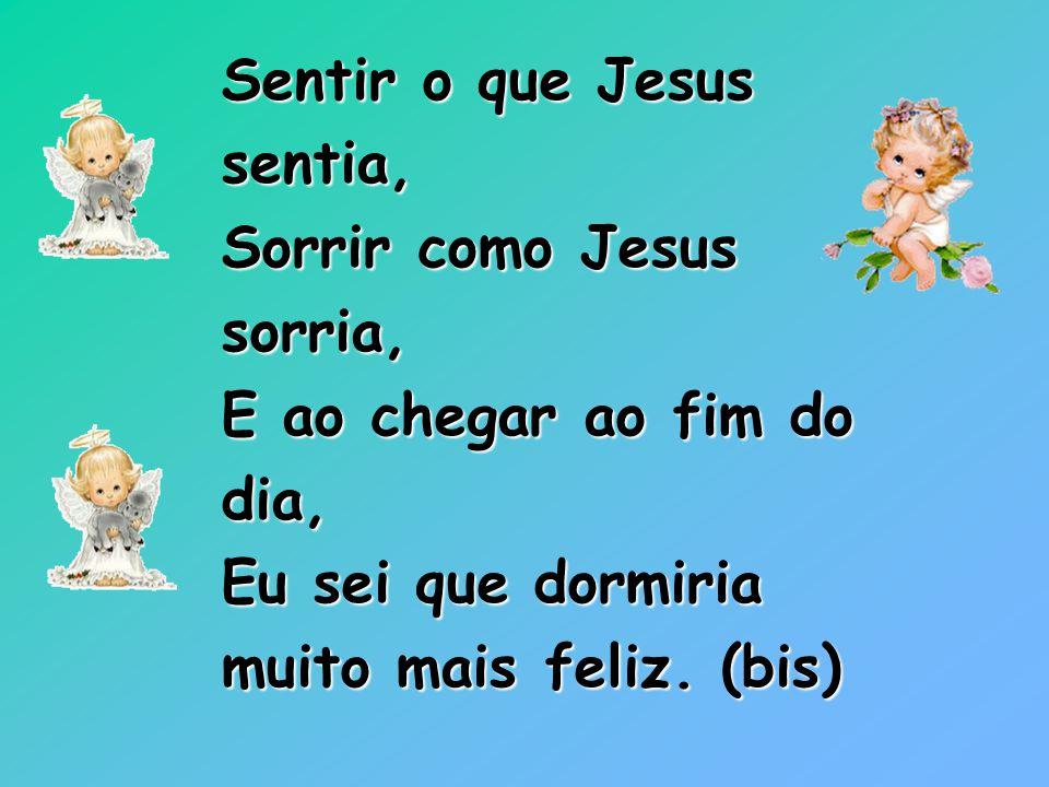 Sentir o que Jesus sentia, Sorrir como Jesus. sorria, E ao chegar ao fim do. dia, Eu sei que dormiria.