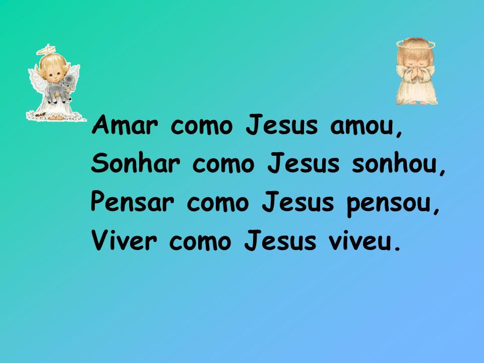 Amar como Jesus amou, Sonhar como Jesus sonhou, Pensar como Jesus pensou, Viver como Jesus viveu.