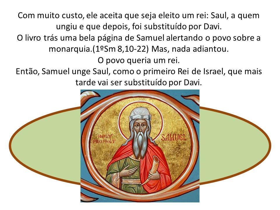 Com muito custo, ele aceita que seja eleito um rei: Saul, a quem ungiu e que depois, foi substituído por Davi.