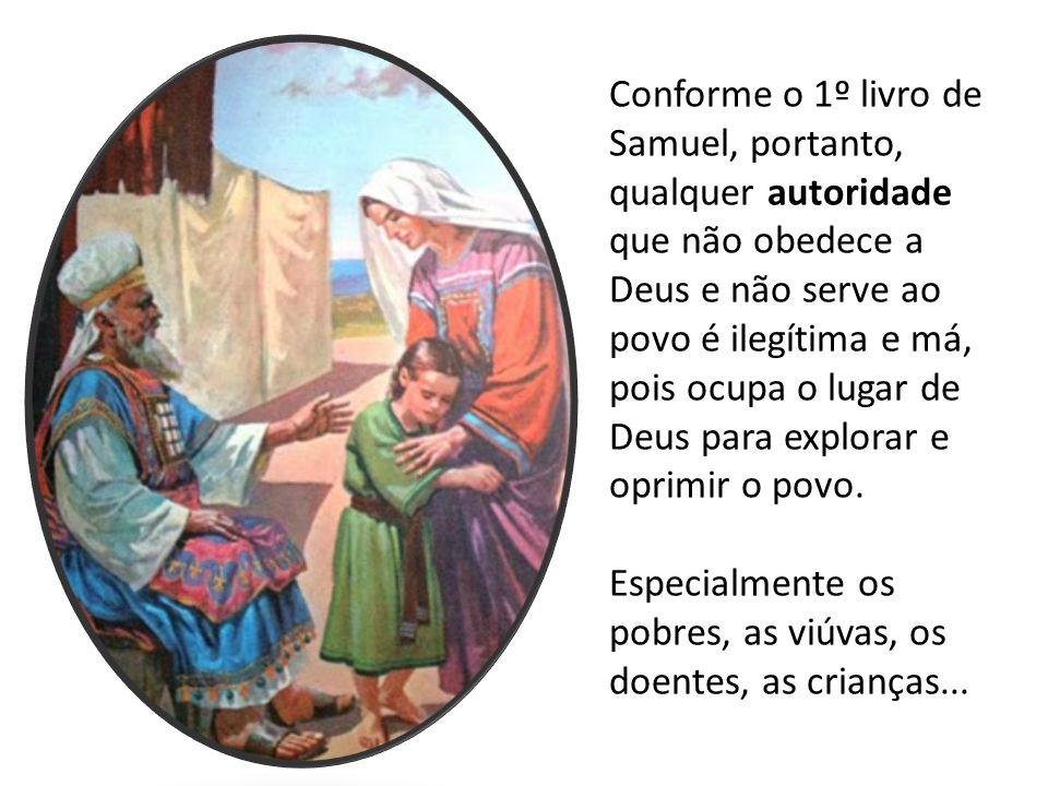 Conforme o 1º livro de Samuel, portanto, qualquer autoridade que não obedece a Deus e não serve ao povo é ilegítima e má, pois ocupa o lugar de Deus para explorar e oprimir o povo.