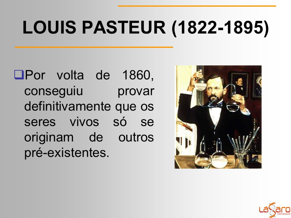 LOUIS PASTEUR (1822-1895) Por volta de 1860, conseguiu provar definitivamente que os seres vivos só se originam de outros pré-existentes.