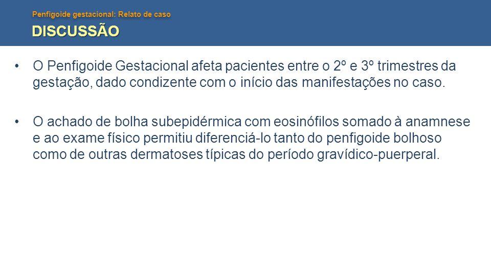 DISCUSSÃO O Penfigoide Gestacional afeta pacientes entre o 2º e 3º trimestres da gestação, dado condizente com o início das manifestações no caso.