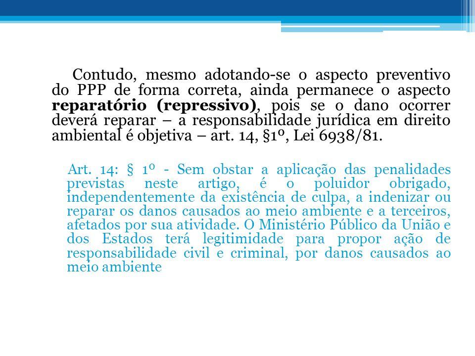 Contudo, mesmo adotando-se o aspecto preventivo do PPP de forma correta, ainda permanece o aspecto reparatório (repressivo), pois se o dano ocorrer deverá reparar – a responsabilidade jurídica em direito ambiental é objetiva – art. 14, §1º, Lei 6938/81.