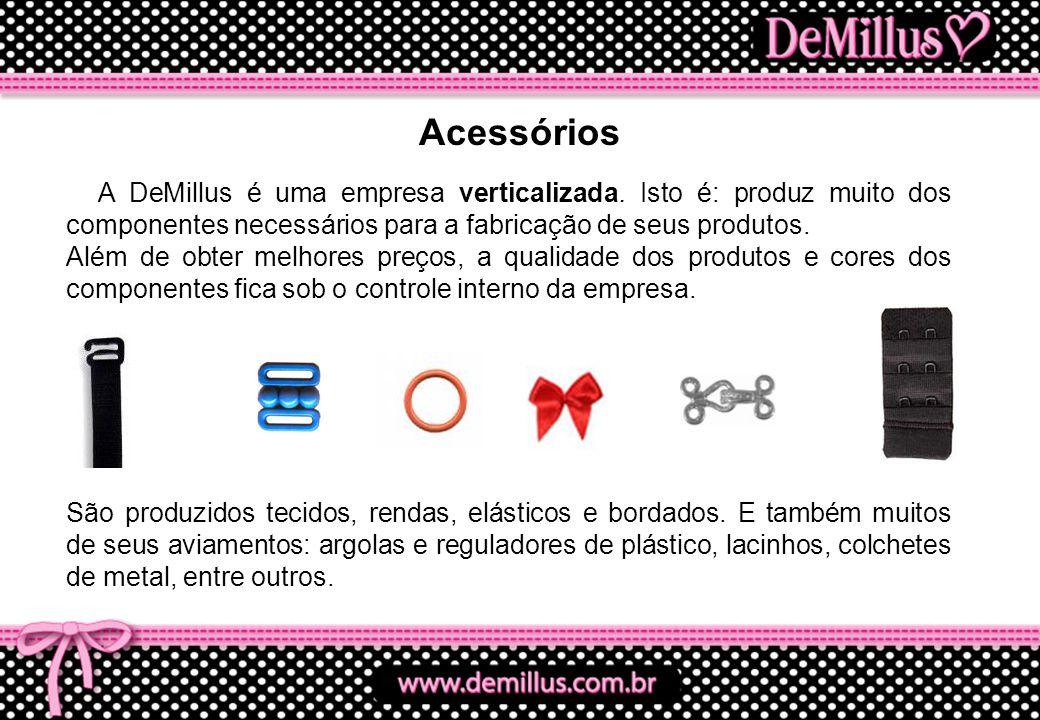 Acessórios A DeMillus é uma empresa verticalizada. Isto é: produz muito dos componentes necessários para a fabricação de seus produtos.