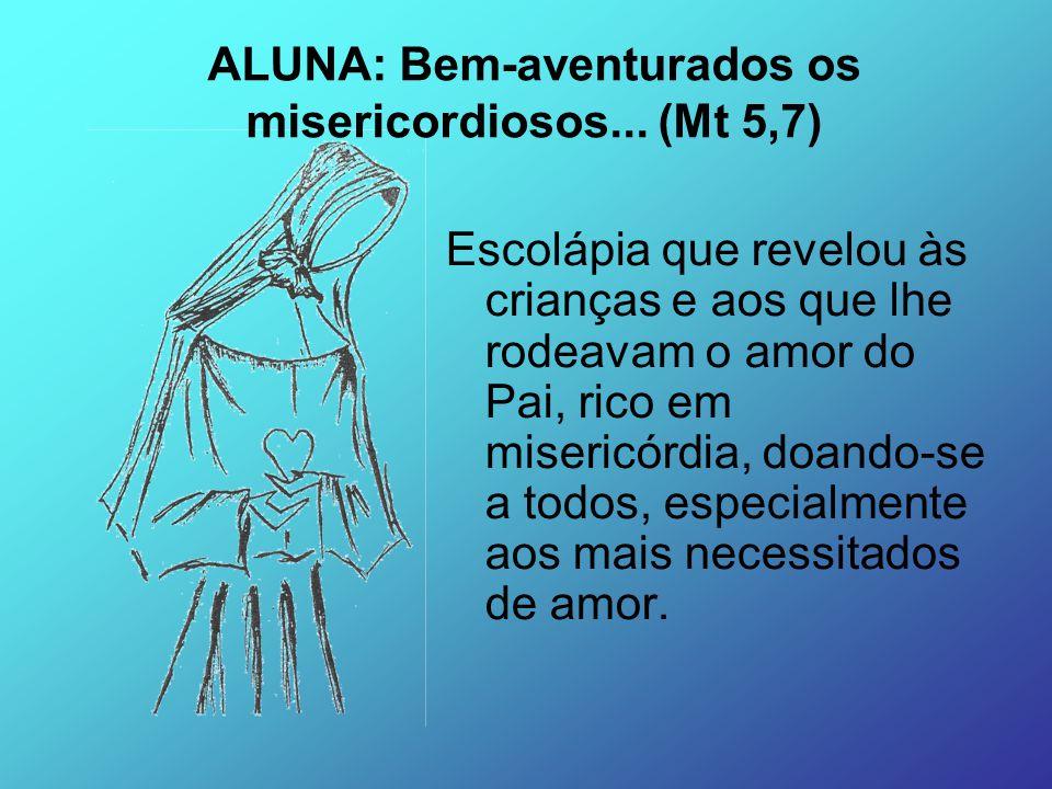 ALUNA: Bem-aventurados os misericordiosos... (Mt 5,7)