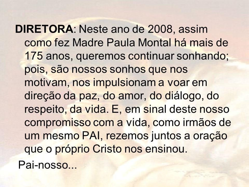 DIRETORA: Neste ano de 2008, assim como fez Madre Paula Montal há mais de 175 anos, queremos continuar sonhando; pois, são nossos sonhos que nos motivam, nos impulsionam a voar em direção da paz, do amor, do diálogo, do respeito, da vida. E, em sinal deste nosso compromisso com a vida, como irmãos de um mesmo PAI, rezemos juntos a oração que o próprio Cristo nos ensinou.