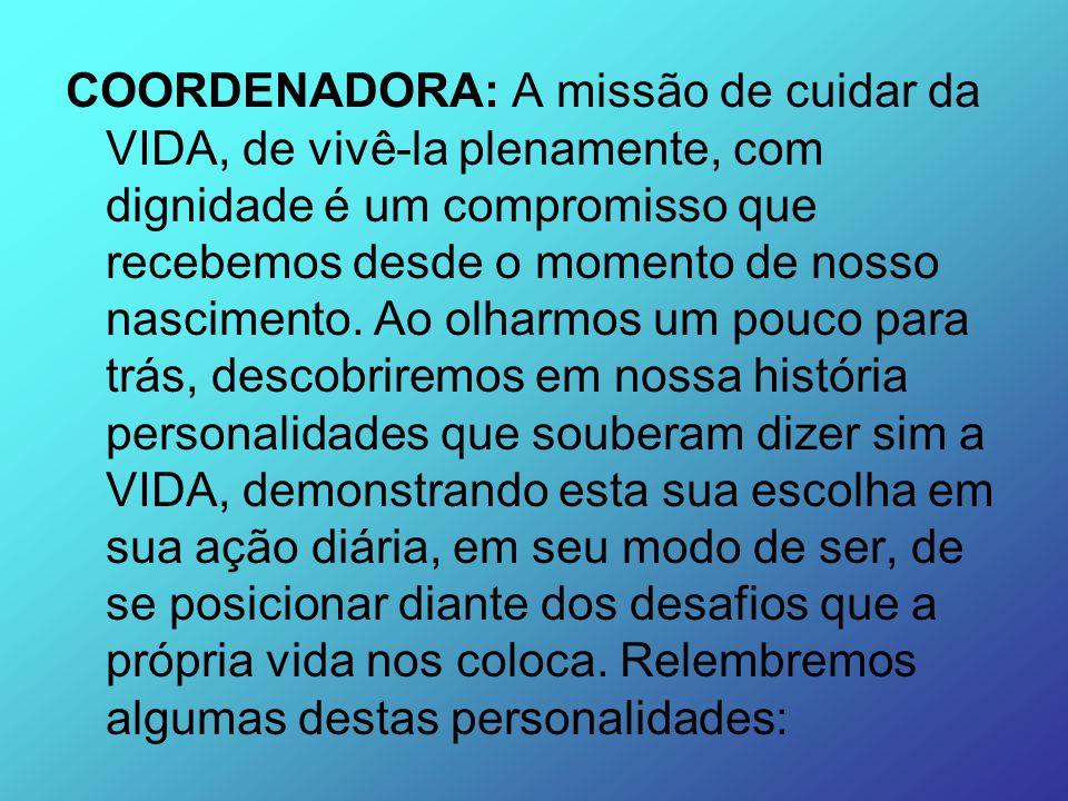 COORDENADORA: A missão de cuidar da VIDA, de vivê-la plenamente, com dignidade é um compromisso que recebemos desde o momento de nosso nascimento.