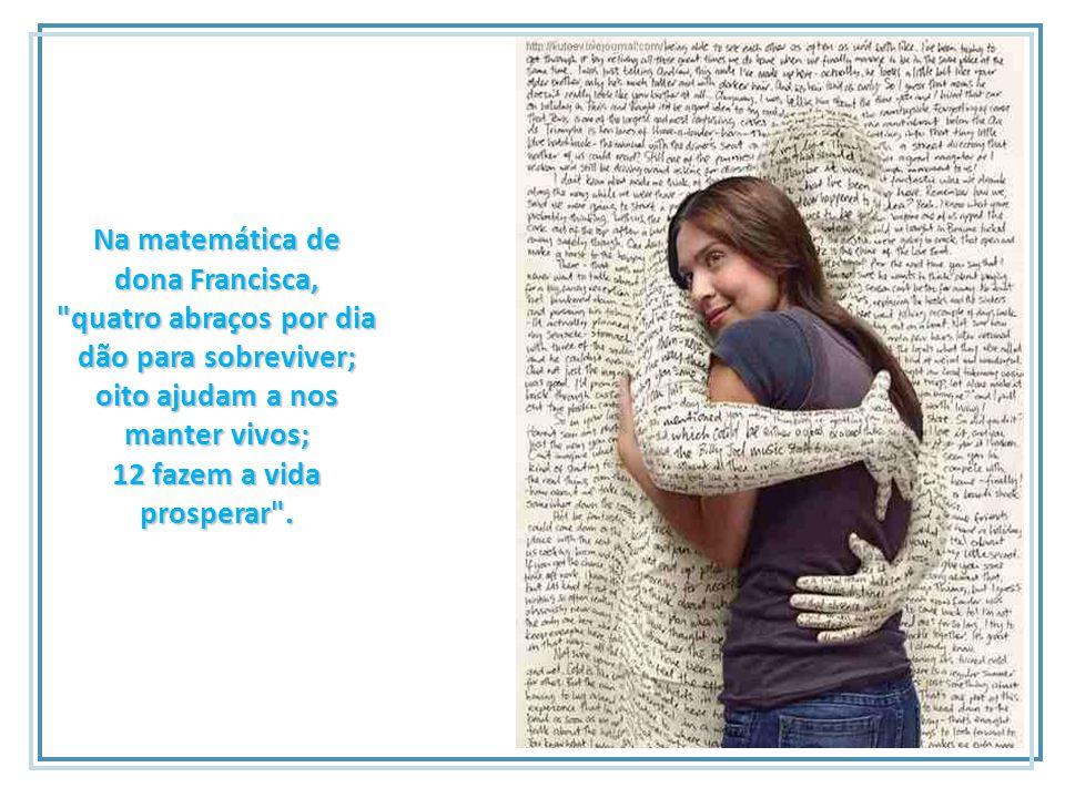 Na matemática de dona Francisca, quatro abraços por dia dão para sobreviver; oito ajudam a nos manter vivos; 12 fazem a vida prosperar .