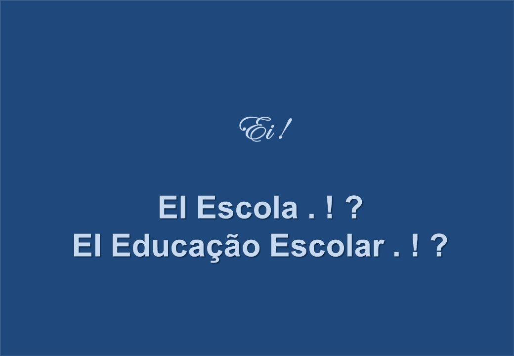 Ei ! EI Escola . ! EI Educação Escolar . !