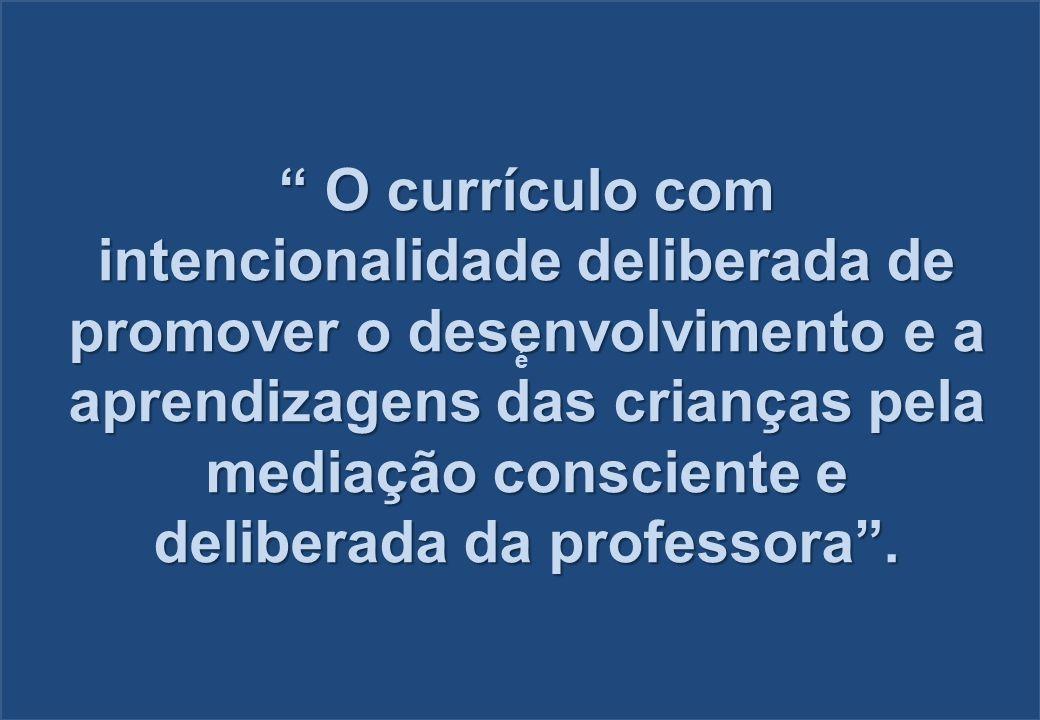 O currículo com intencionalidade deliberada de promover o desenvolvimento e a aprendizagens das crianças pela mediação consciente e deliberada da professora .