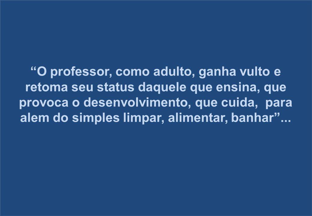 O professor, como adulto, ganha vulto e retoma seu status daquele que ensina, que provoca o desenvolvimento, que cuida, para alem do simples limpar, alimentar, banhar ...