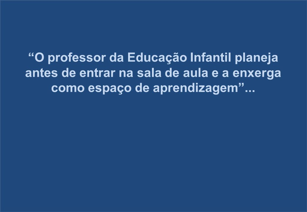 O professor da Educação Infantil planeja antes de entrar na sala de aula e a enxerga como espaço de aprendizagem ...