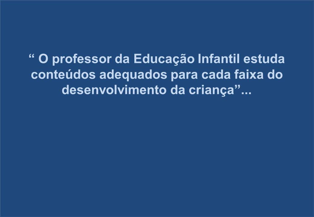 O professor da Educação Infantil estuda conteúdos adequados para cada faixa do desenvolvimento da criança ...