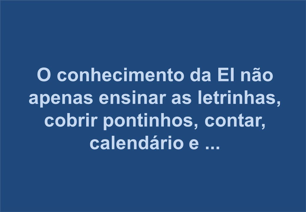 O conhecimento da EI não apenas ensinar as letrinhas, cobrir pontinhos, contar, calendário e ...