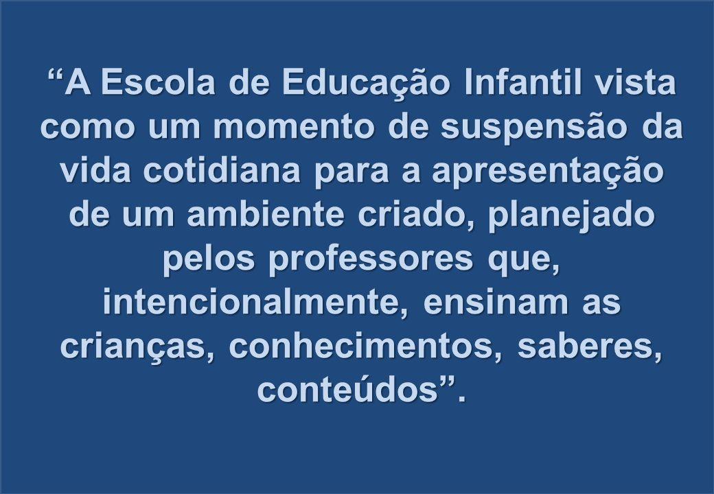 A Escola de Educação Infantil vista como um momento de suspensão da vida cotidiana para a apresentação de um ambiente criado, planejado pelos professores que, intencionalmente, ensinam as crianças, conhecimentos, saberes, conteúdos .