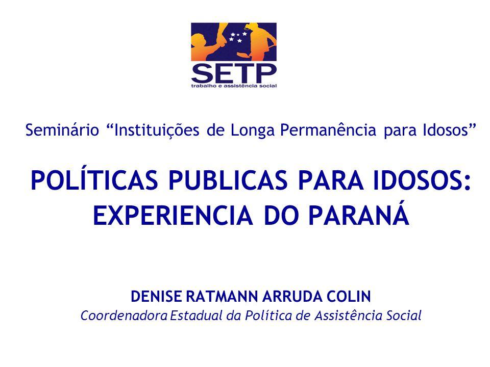 Seminário Instituições de Longa Permanência para Idosos POLÍTICAS PUBLICAS PARA IDOSOS: EXPERIENCIA DO PARANÁ DENISE RATMANN ARRUDA COLIN Coordenadora Estadual da Política de Assistência Social