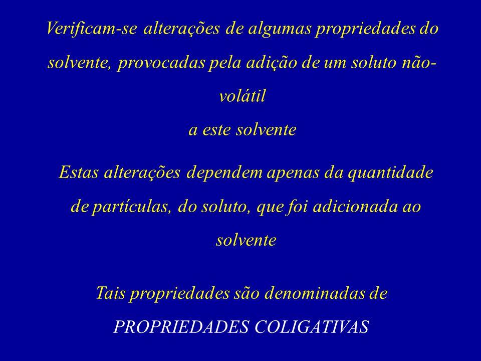 Tais propriedades são denominadas de PROPRIEDADES COLIGATIVAS