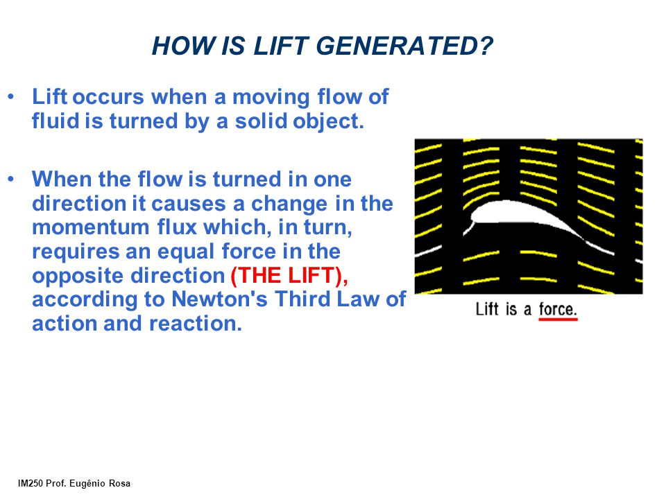 HOW IS LIFT GENERATED Lift occurs when a moving flow of fluid is turned by a solid object.