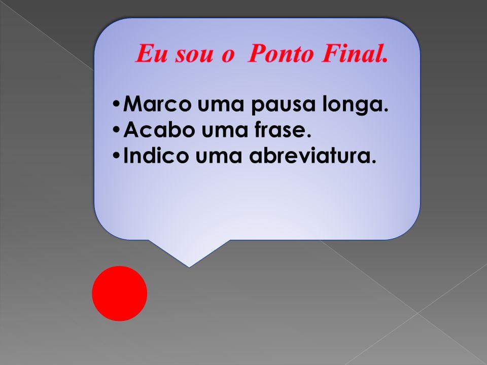 • Eu sou o Ponto Final. •Marco uma pausa longa. •Acabo uma frase.