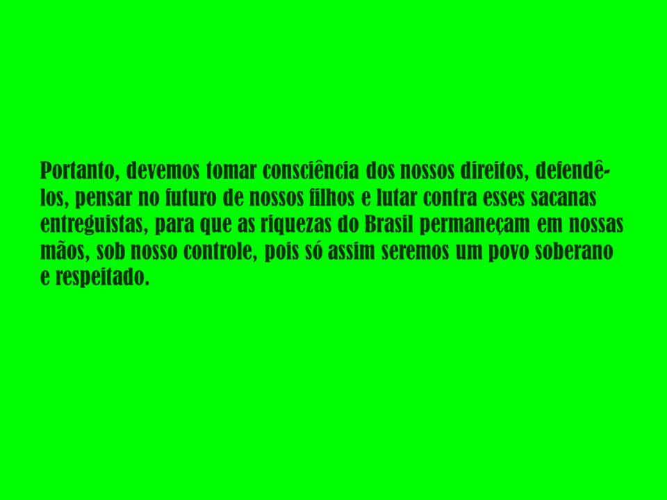 Portanto, devemos tomar consciência dos nossos direitos, defendê-los, pensar no futuro de nossos filhos e lutar contra esses sacanas entreguistas, para que as riquezas do Brasil permaneçam em nossas mãos, sob nosso controle, pois só assim seremos um povo soberano e respeitado.
