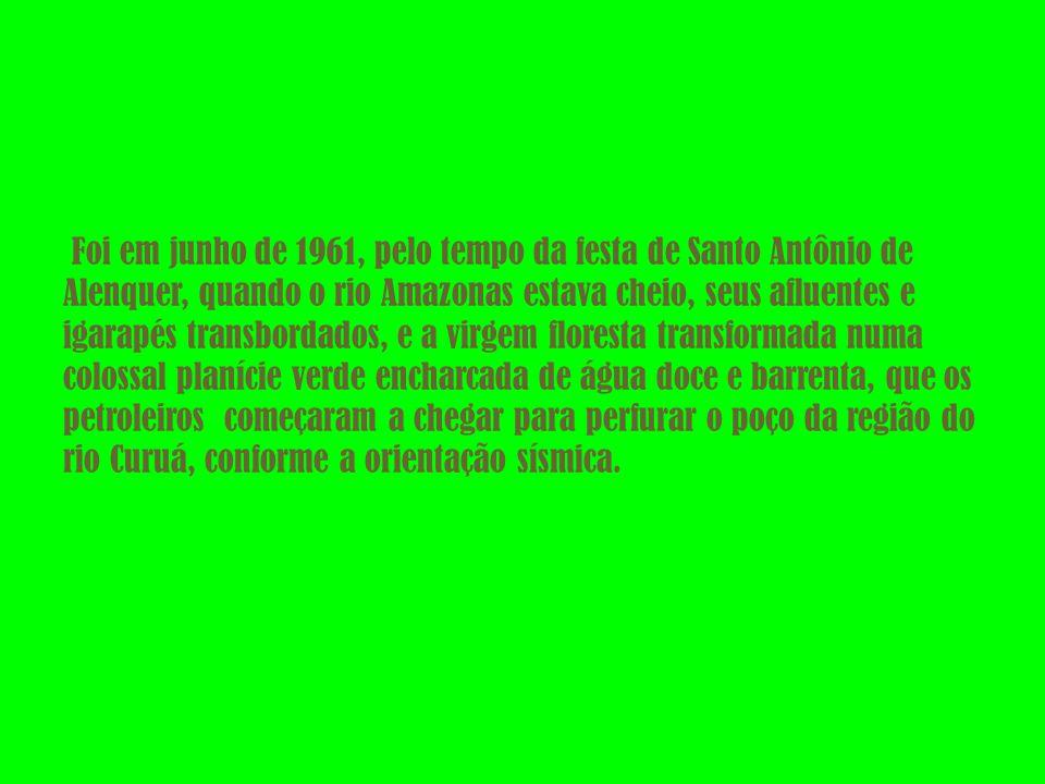 Foi em junho de 1961, pelo tempo da festa de Santo Antônio de Alenquer, quando o rio Amazonas estava cheio, seus afluentes e igarapés transbordados, e a virgem floresta transformada numa colossal planície verde encharcada de água doce e barrenta, que os petroleiros começaram a chegar para perfurar o poço da região do rio Curuá, conforme a orientação sísmica.