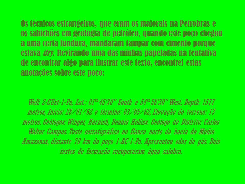 Os técnicos estrangeiros, que eram os maiorais na Petrobras e os sabichões em geologia de petróleo, quando este poço chegou a uma certa fundura, mandaram tampar com cimento porque estava dry. Revirando uma das minhas papeladas na tentativa de encontrar algo para ilustrar este texto, encontrei estas anotações sobre este poço: