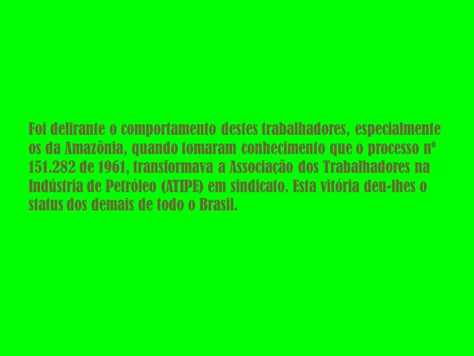 Foi delirante o comportamento destes trabalhadores, especialmente os da Amazônia, quando tomaram conhecimento que o processo nº 151.282 de 1961, transformava a Associação dos Trabalhadores na Indústria de Petróleo (ATIPE) em sindicato.