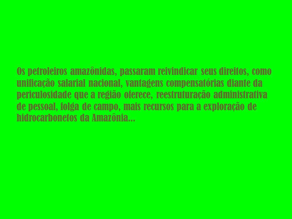 Os petroleiros amazônidas, passaram reivindicar seus direitos, como unificação salarial nacional, vantagens compensatórias diante da periculosidade que a região oferece, reestruturação administrativa de pessoal, folga de campo, mais recursos para a exploração de hidrocarbonetos da Amazônia...