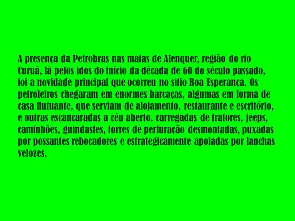 A presença da Petrobras nas matas de Alenquer, região do rio Curuá, lá pelos idos do início da década de 60 do século passado, foi a novidade principal que ocorreu no sítio Boa Esperança.