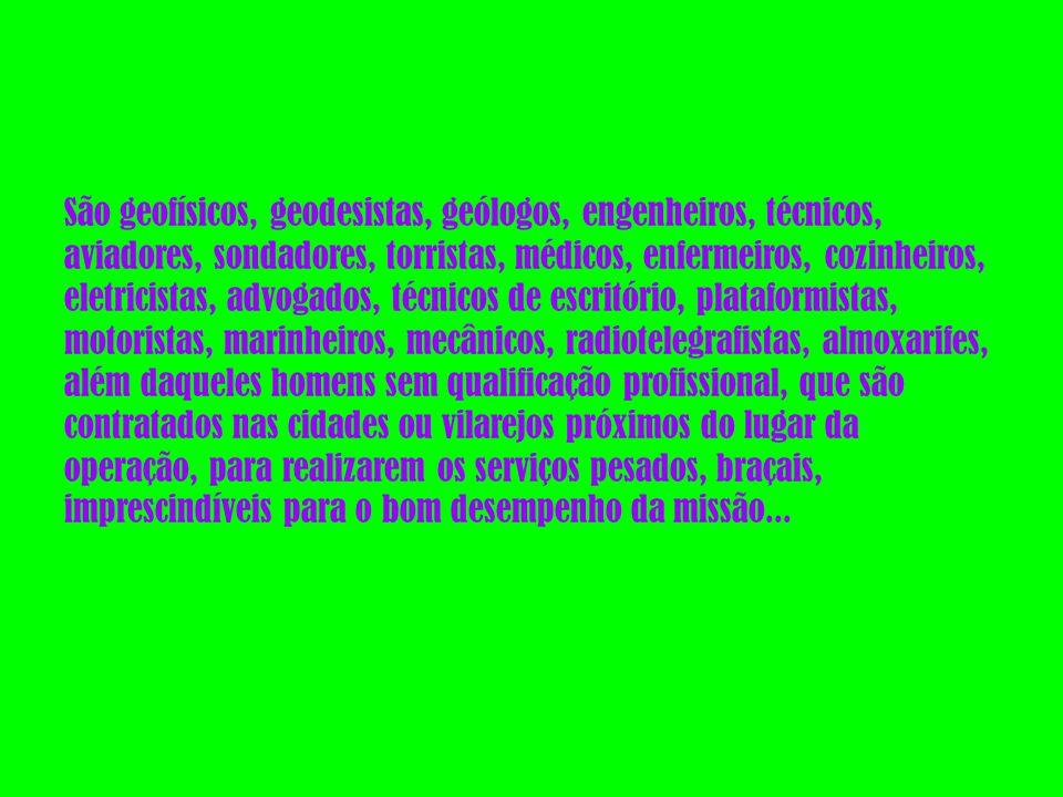 São geofísicos, geodesistas, geólogos, engenheiros, técnicos, aviadores, sondadores, torristas, médicos, enfermeiros, cozinheiros, eletricistas, advogados, técnicos de escritório, plataformistas, motoristas, marinheiros, mecânicos, radiotelegrafistas, almoxarifes, além daqueles homens sem qualificação profissional, que são contratados nas cidades ou vilarejos próximos do lugar da operação, para realizarem os serviços pesados, braçais, imprescindíveis para o bom desempenho da missão...
