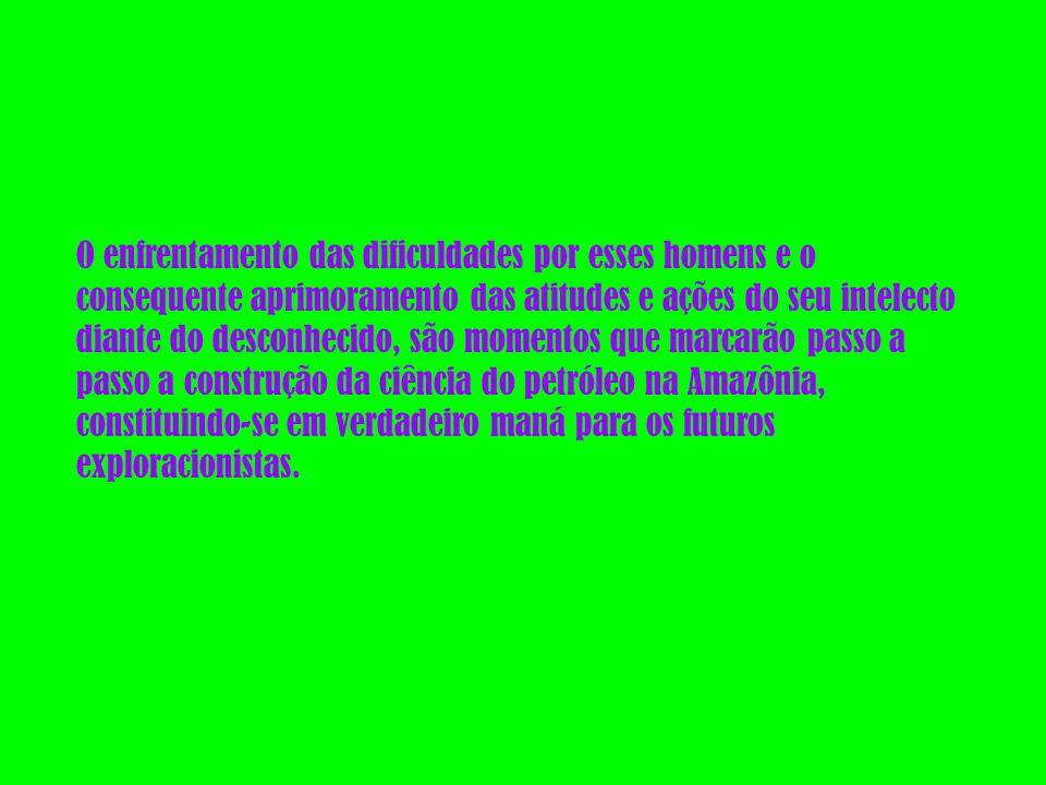O enfrentamento das dificuldades por esses homens e o consequente aprimoramento das atitudes e ações do seu intelecto diante do desconhecido, são momentos que marcarão passo a passo a construção da ciência do petróleo na Amazônia, constituindo-se em verdadeiro maná para os futuros exploracionistas.
