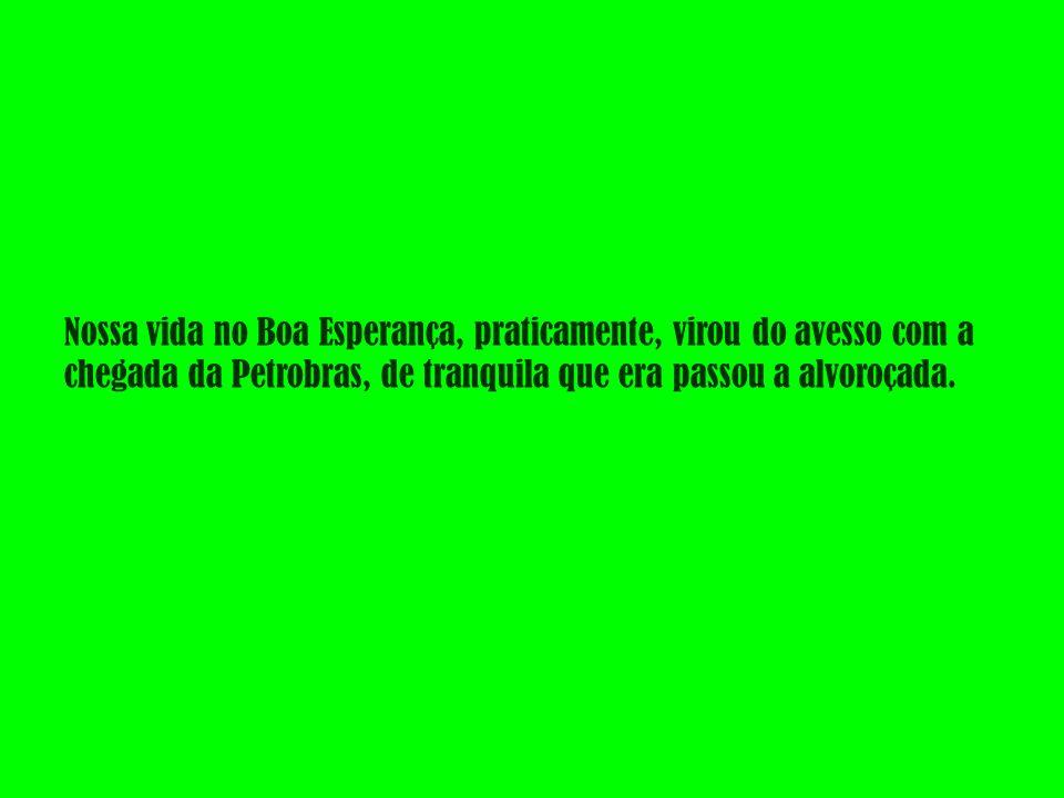 Nossa vida no Boa Esperança, praticamente, virou do avesso com a chegada da Petrobras, de tranquila que era passou a alvoroçada.