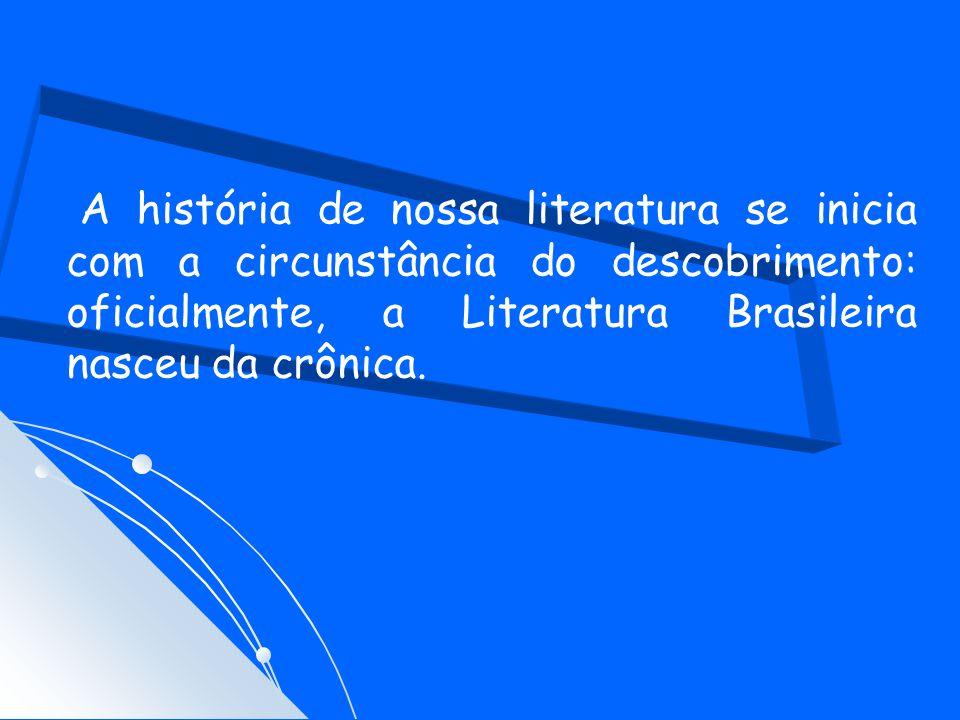 A história de nossa literatura se inicia com a circunstância do descobrimento: oficialmente, a Literatura Brasileira nasceu da crônica.