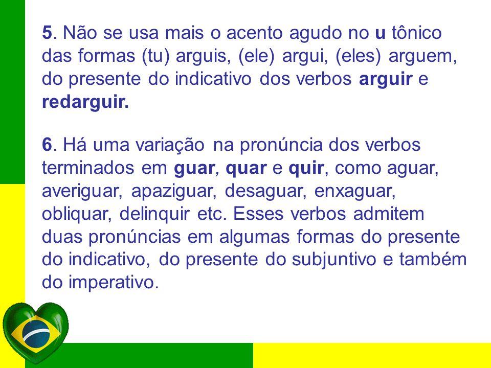 5. Não se usa mais o acento agudo no u tônico das formas (tu) arguis, (ele) argui, (eles) arguem, do presente do indicativo dos verbos arguir e redarguir.