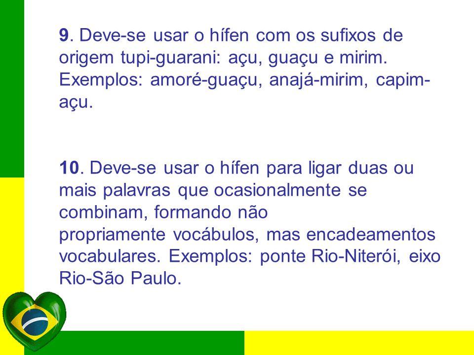 9. Deve-se usar o hífen com os sufixos de origem tupi-guarani: açu, guaçu e mirim. Exemplos: amoré-guaçu, anajá-mirim, capim-açu.