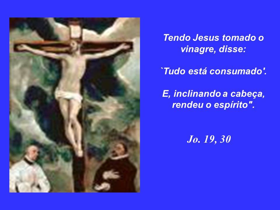 Tendo Jesus tomado o vinagre, disse: `Tudo está consumado
