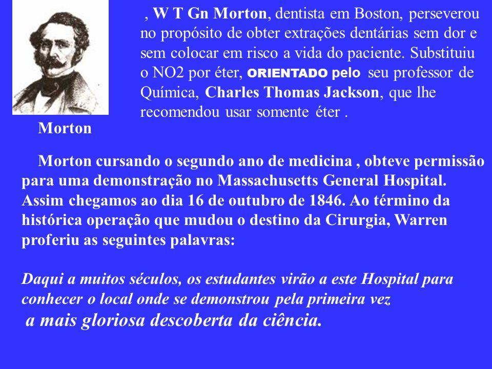 , W T Gn Morton, dentista em Boston, perseverou no propósito de obter extrações dentárias sem dor e sem colocar em risco a vida do paciente. Substituiu o NO2 por éter, ORIENTADO pelo seu professor de Química, Charles Thomas Jackson, que lhe recomendou usar somente éter .