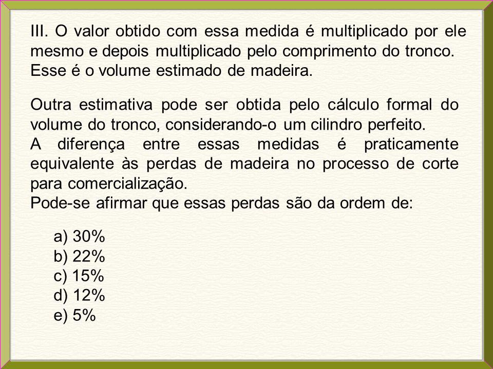 III. O valor obtido com essa medida é multiplicado por ele mesmo e depois multiplicado pelo comprimento do tronco.